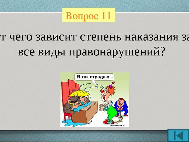 Вопрос 11 От чего зависит степень наказания за все виды правонарушений?