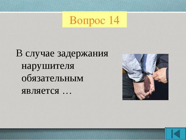 Вопрос 14 В случае задержания нарушителя обязательным является …