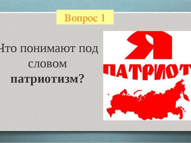 Вопрос 1 Что понимают под словом патриотизм?