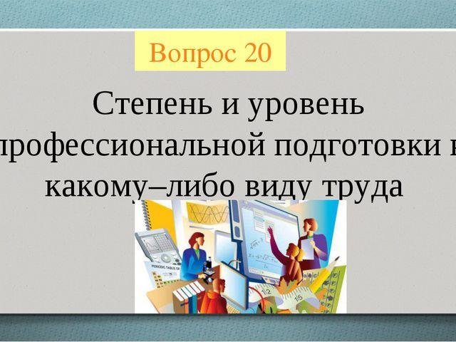 Вопрос 20 Степень и уровень профессиональной подготовки к какому–либо виду тр...