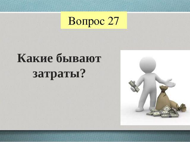 Вопрос 27 Какие бывают затраты?