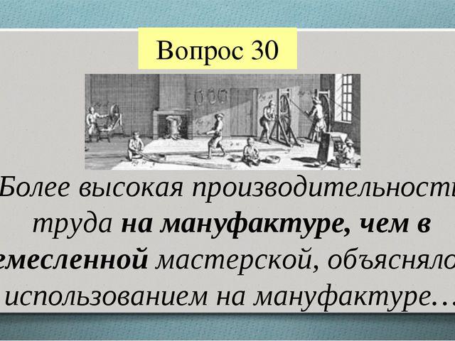 Вопрос 30 Более высокая производительность труда на мануфактуре, чем в ремесл...