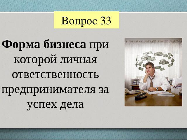 Вопрос 33 Форма бизнеса при которой личная ответственность предпринимателя за...