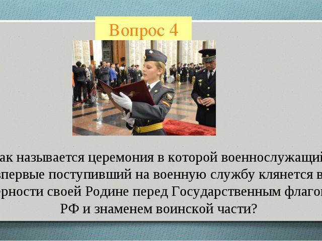 Вопрос 4 Как называется церемония в которой военнослужащий впервые поступивши...