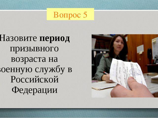 Вопрос 5 Назовите период призывного возраста на военную службу в Российской Ф...