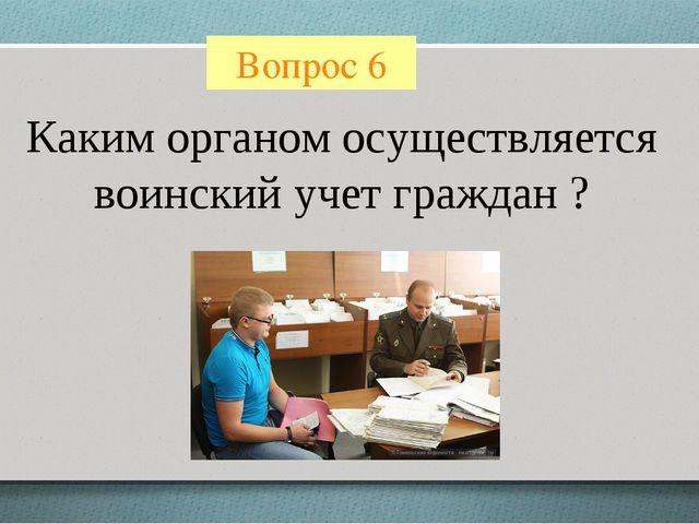 Вопрос 6 Каким органом осуществляется воинский учет граждан ?