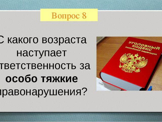 Вопрос 8 С какого возраста наступает ответственность за особо тяжкие правонар...