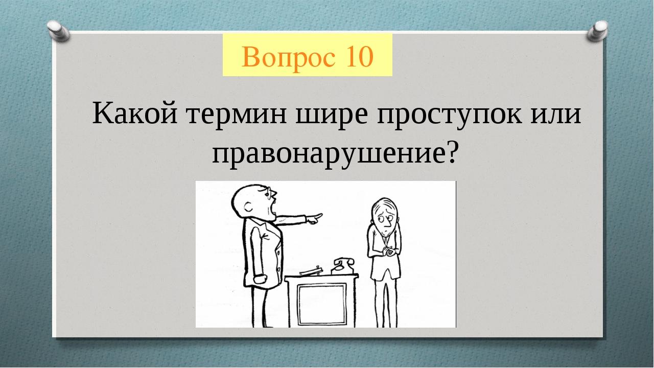 Вопрос 10 Какой термин шире проступок или правонарушение?