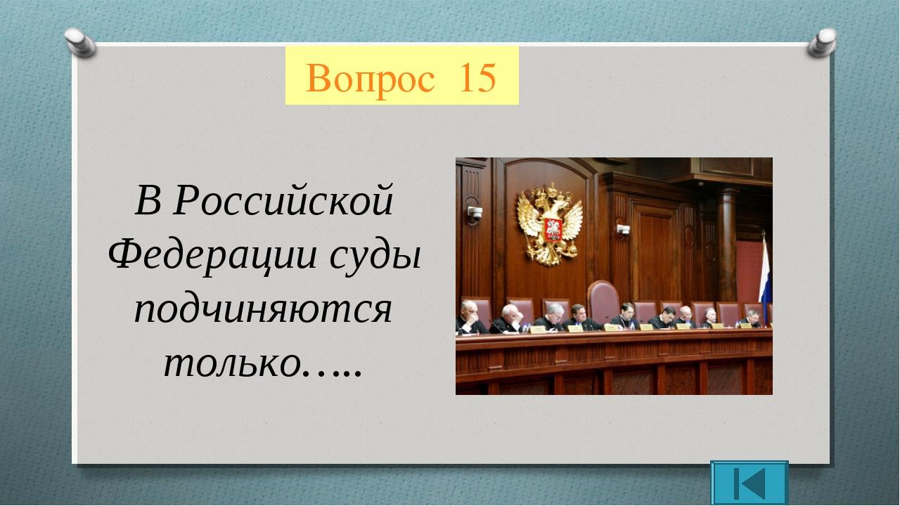 Вопрос 15 В Российской Федерации суды подчиняются только…..