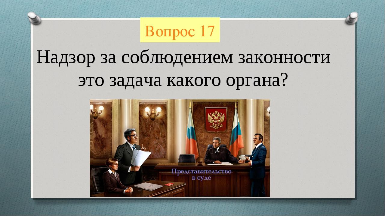 Вопрос 17 Надзор за соблюдением законности это задача какого органа?
