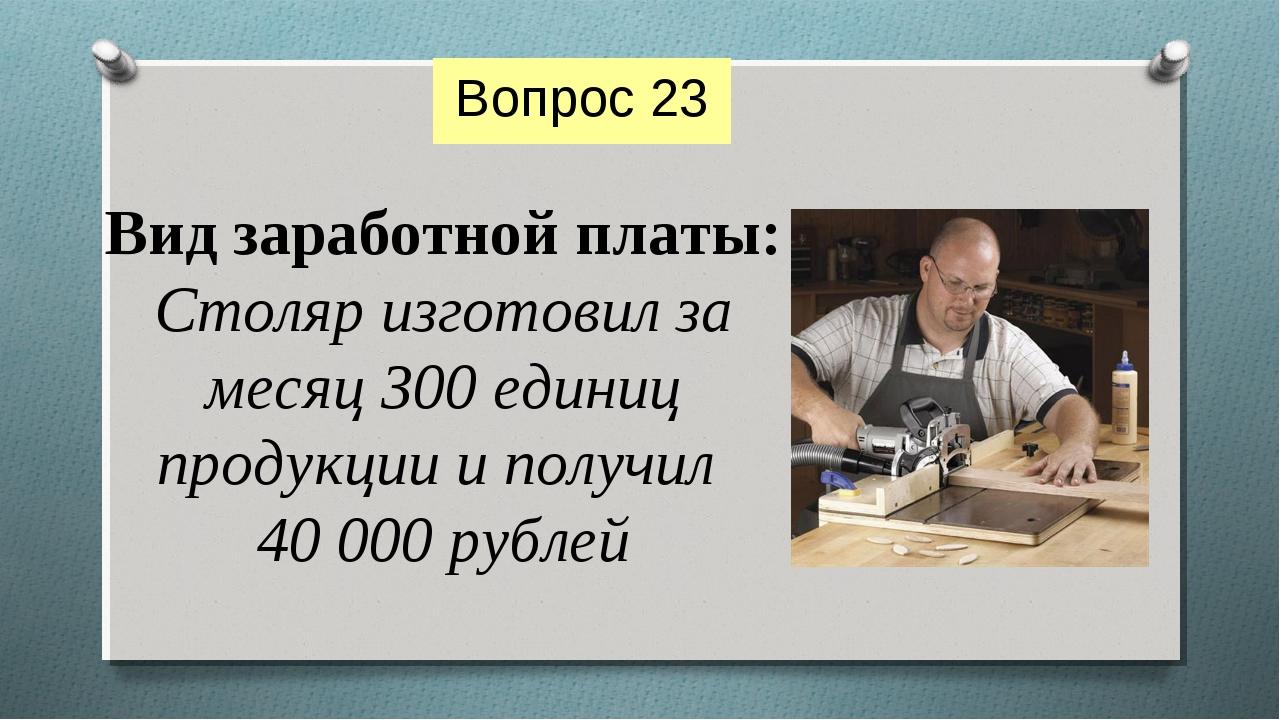 Вид заработной платы: Столяр изготовил за месяц 300 единиц продукции и получи...
