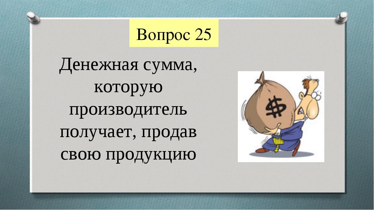 Вопрос 25 Денежная сумма, которую производитель получает, продав свою продукцию
