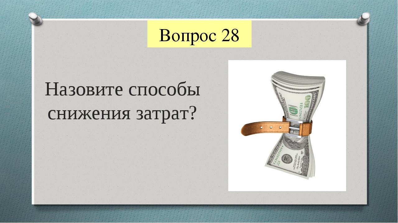 Вопрос 28 Назовите способы снижения затрат?