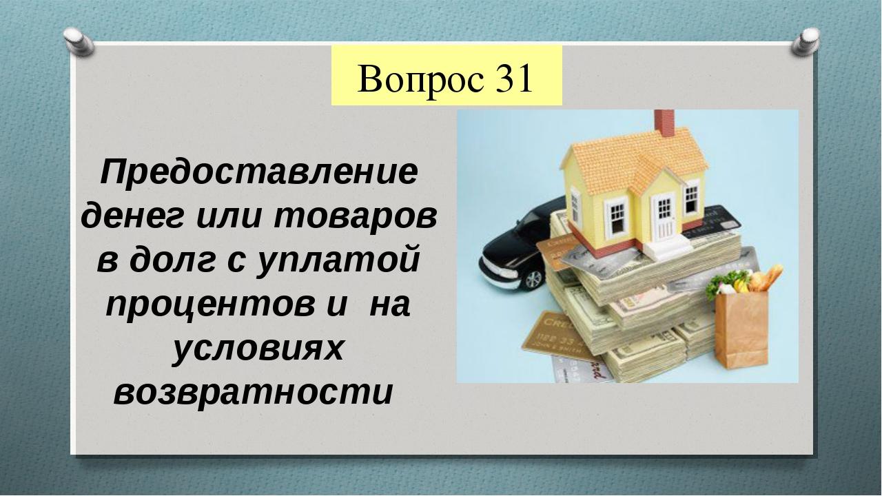 Вопрос 31 Предоставление денег или товаров в долг с уплатой процентов и на ус...