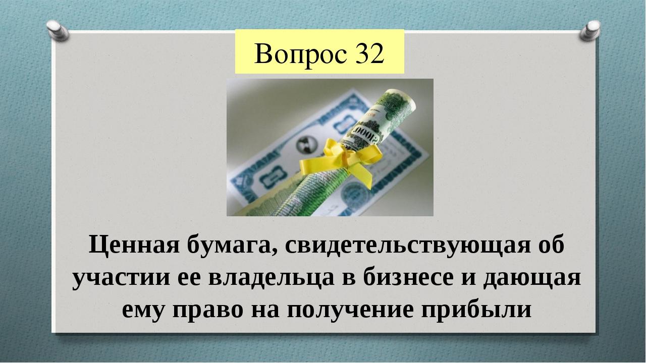 Вопрос 32 Ценная бумага, свидетельствующая об участии ее владельца в бизнесе...