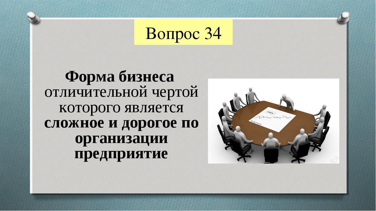 Вопрос 34 Форма бизнеса отличительной чертой которого является сложное и доро...