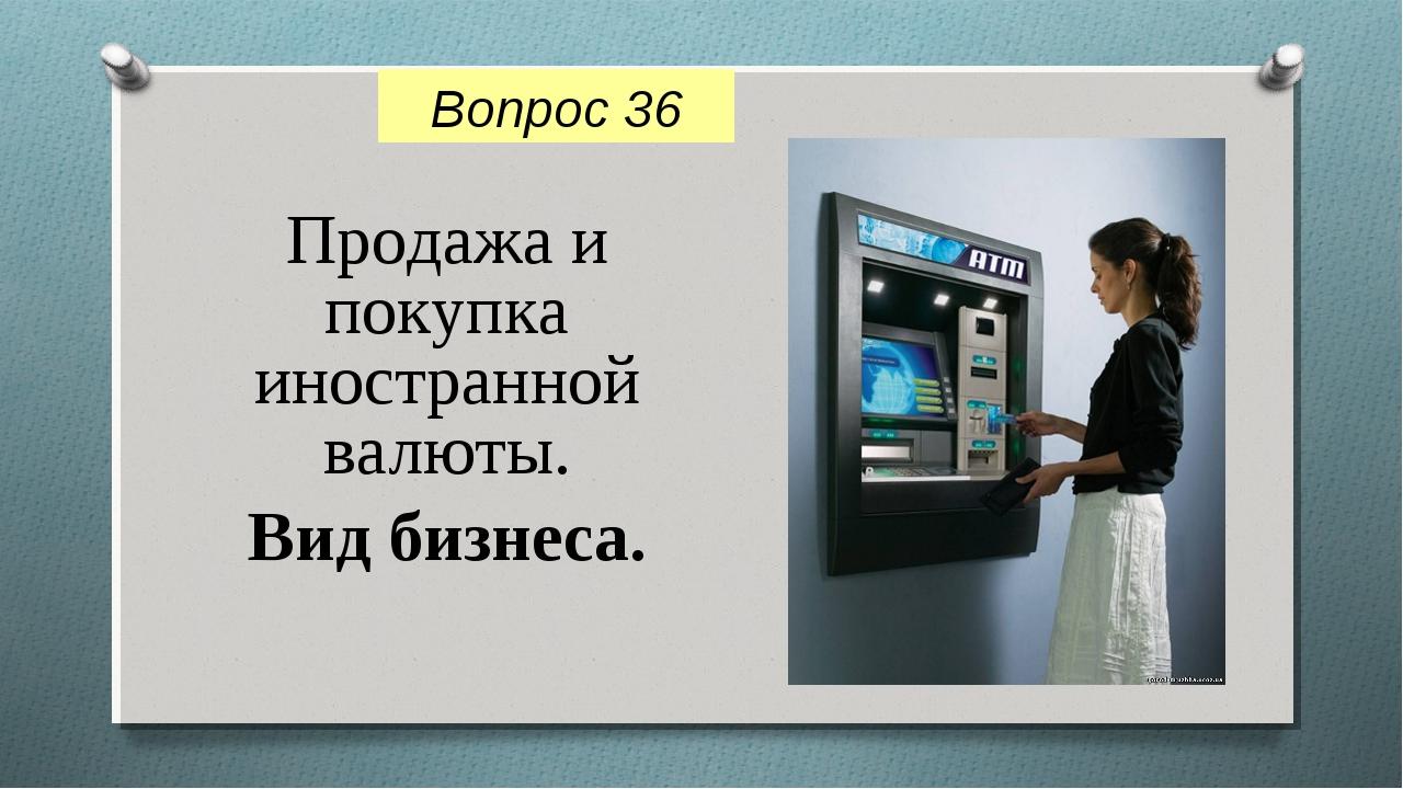 Продажа и покупка иностранной валюты. Вид бизнеса. Вопрос 36