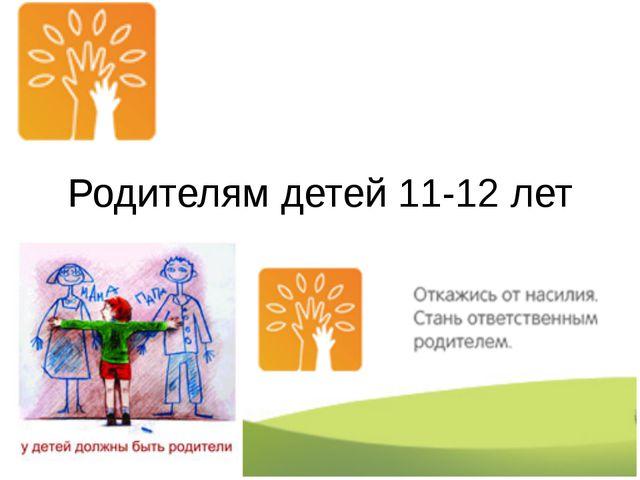 Родителям детей 11-12 лет