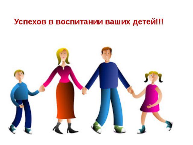 Успехов в воспитании ваших детей!!!