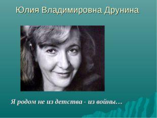Юлия Владимировна Друнина Я родом не из детства - из войны…