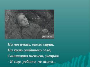 На носилках, около сарая, На краю отбитого села, Санитарка шепчет, умирая: -