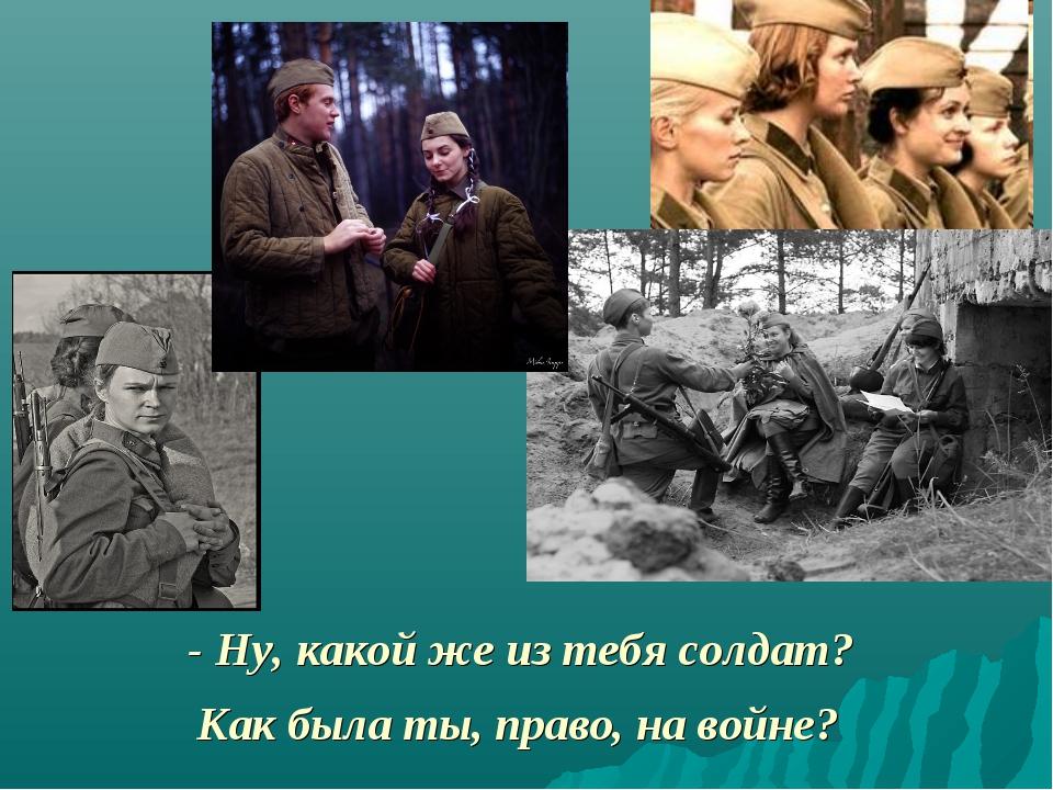- Ну, какой же из тебя солдат? Как была ты, право, на войне?