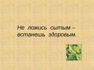 Не ложись сытым – встанешь здоровым.