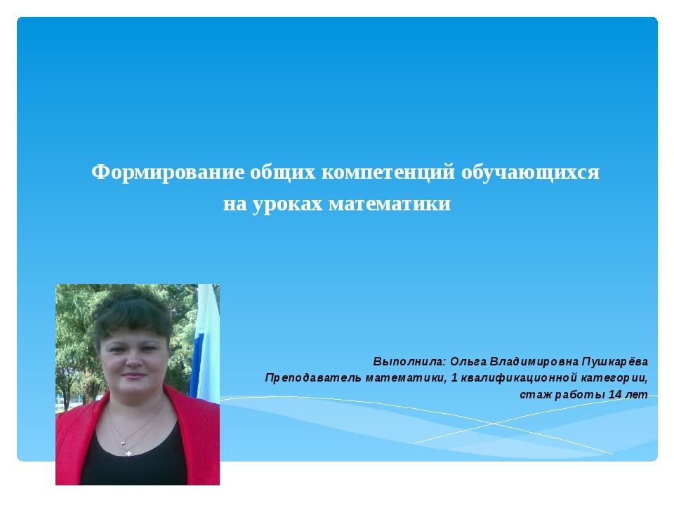Формирование общих компетенций обучающихся на уроках математики Выполнила: Ол...