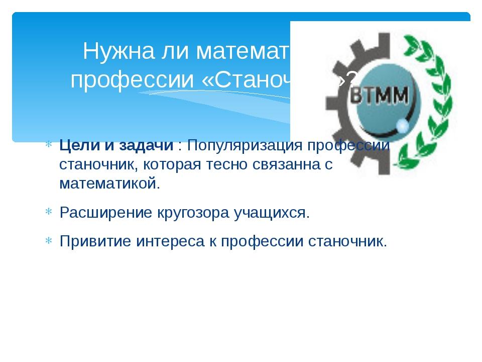 Цели и задачи : Популяризация профессии станочник, которая тесно связанна с м...