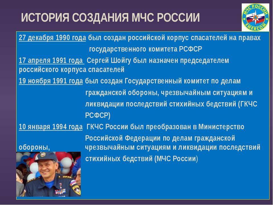 ИСТОРИЯ СОЗДАНИЯ МЧС РОССИИ 27 декабря 1990 года был создан российской корпу...