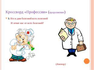 Кроссворд «Профессии» (продолжение) 3. Кто в дни болезней всех полезней И леч