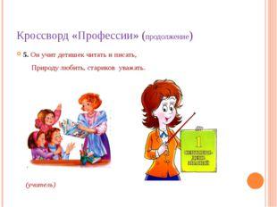 Кроссворд «Профессии» (продолжение) 5. Он учит детишек читать и писать, Приро
