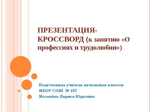 ПРЕЗЕНТАЦИЯ-КРОССВОРД (к занятию «О профессиях и трудолюбии») Подготовила учи...