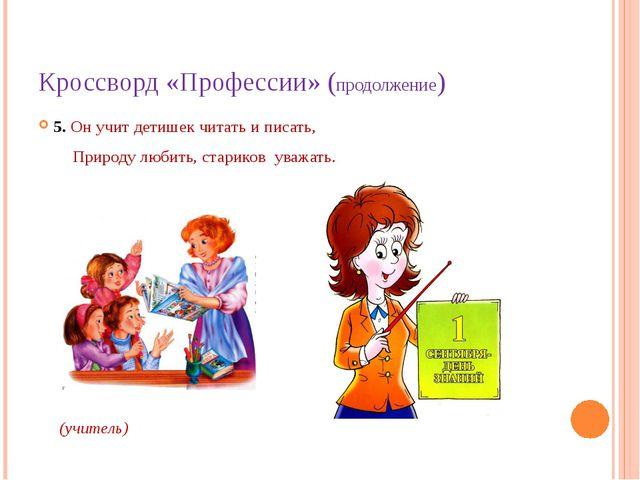 Кроссворд «Профессии» (продолжение) 5. Он учит детишек читать и писать, Приро...