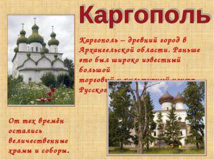 От тех времён остались величественные храмы и соборы. Каргополь – древний го