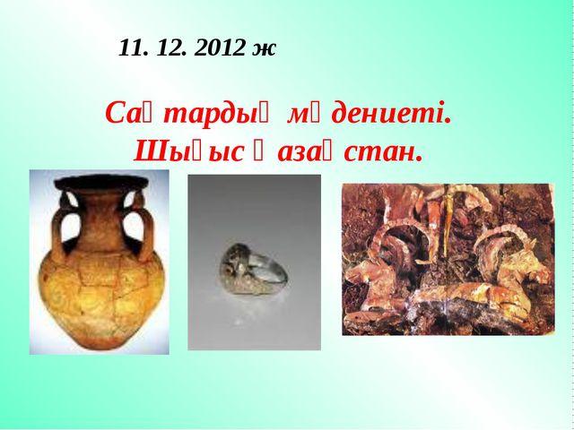 Сақтардың мәдениеті. Шығыс Қазақстан. 11. 12. 2012 ж