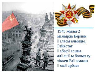 1945 жылы 2 мамырда Берлин қаласы алынды, Рейхстаг қабырғасына алғашқы болып