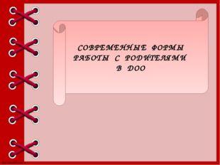 СОВРЕМЕННЫЕ ФОРМЫ РАБОТЫ С РОДИТЕЛЯМИ В ДОО http://linda6035.ucoz.ru/