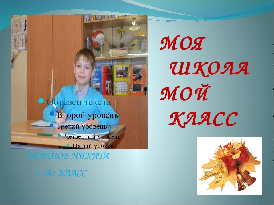 МОРОЗОВ НИКИТА 1 «А» КЛАСС МОЯ ШКОЛА МОЙ КЛАСС