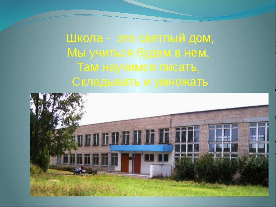 Школа - это светлый дом, Мы учиться будем в нем, Там научимся писать, Складыв...