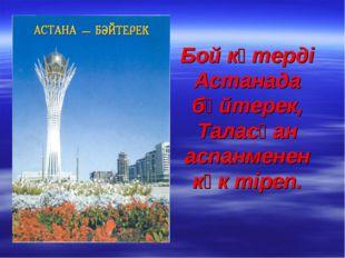 Бой көтерді Астанада бәйтерек, Таласқан аспанменен көк тіреп.
