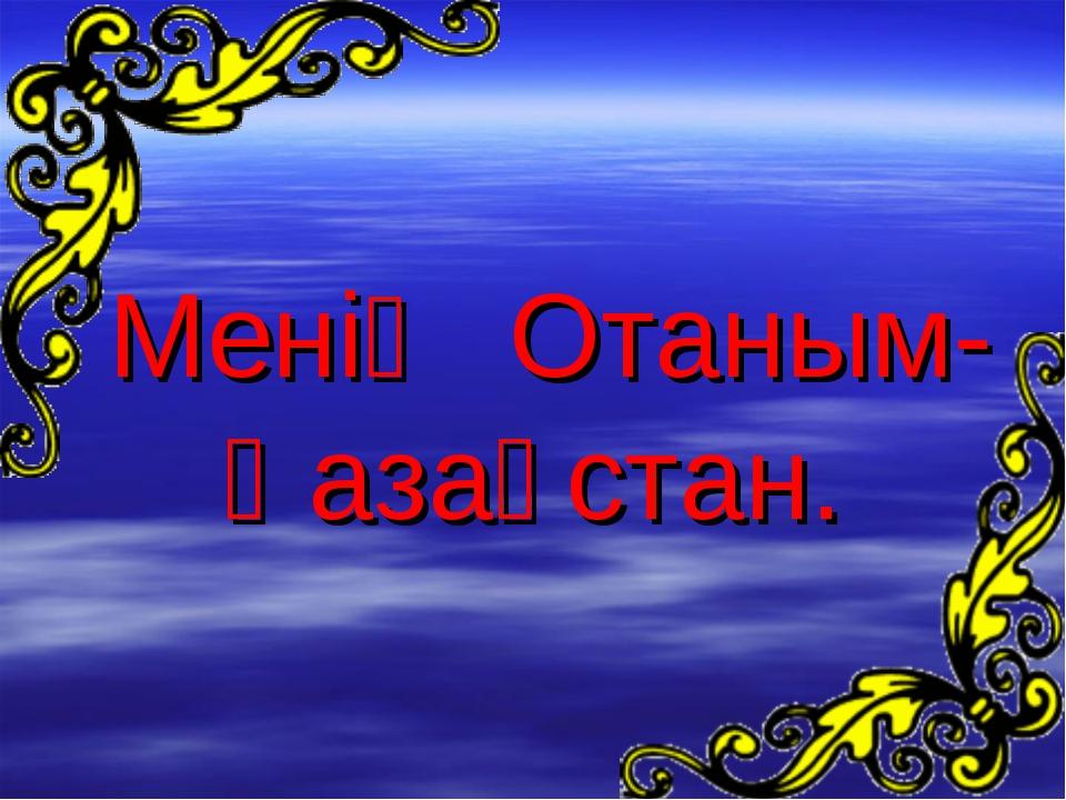 Менің Отаным- Қазақстан.
