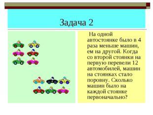 Задача 2 На одной автостоянке было в 4 раза меньше машин, ем на другой. Когда