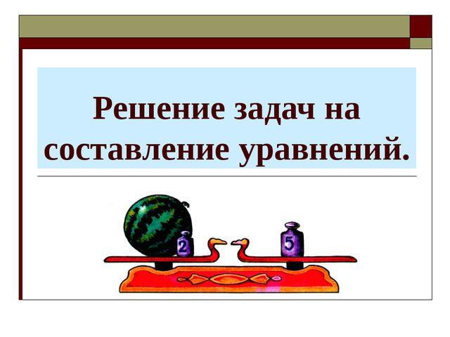 Решение задач на составление уравнений.