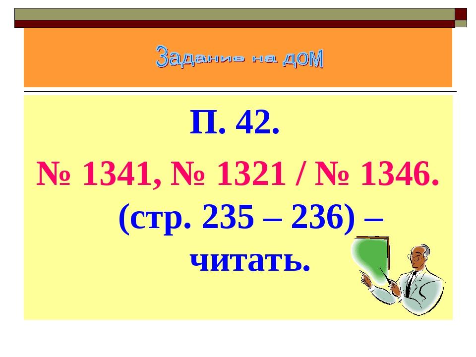П. 42. № 1341, № 1321 / № 1346. (стр. 235 – 236) – читать.