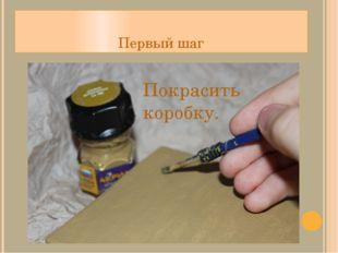 Первый шаг Покрасить коробку.