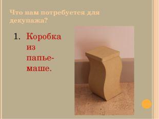 Что нам потребуется для декупажа? Коробка из папье- маше.