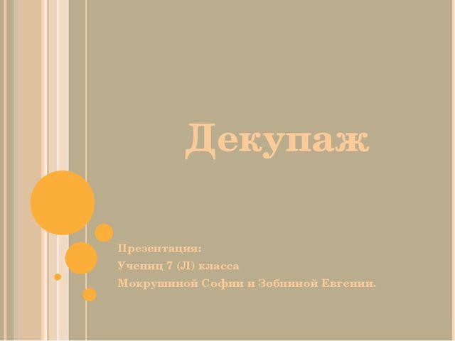 Декупаж Презентация: Учениц 7 (Л) класса Мокрушиной Софии и Зобниной Евгении.