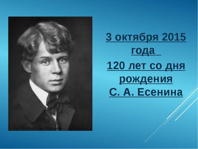3 октября 2015 года 120 лет со дня рождения С. А. Есенина