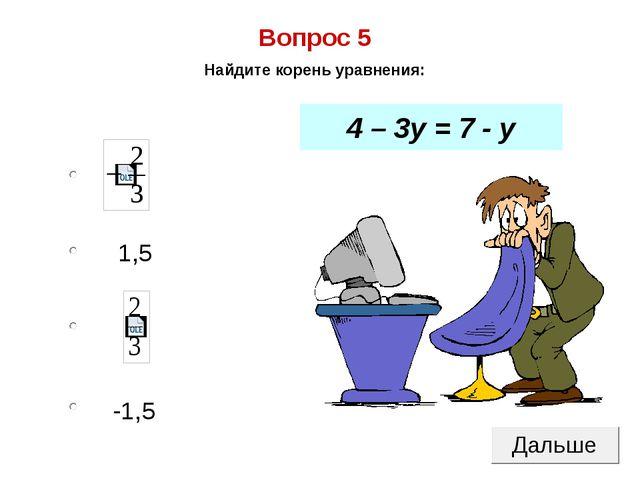 -1,5 1,5 Вопрос 5 Найдите корень уравнения: 4 – 3у = 7 - у